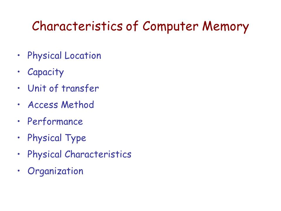 Characteristics of Computer Memory Physical Location Capacity Unit of transfer Access Method Performance Physical Type Physical Characteristics Organization