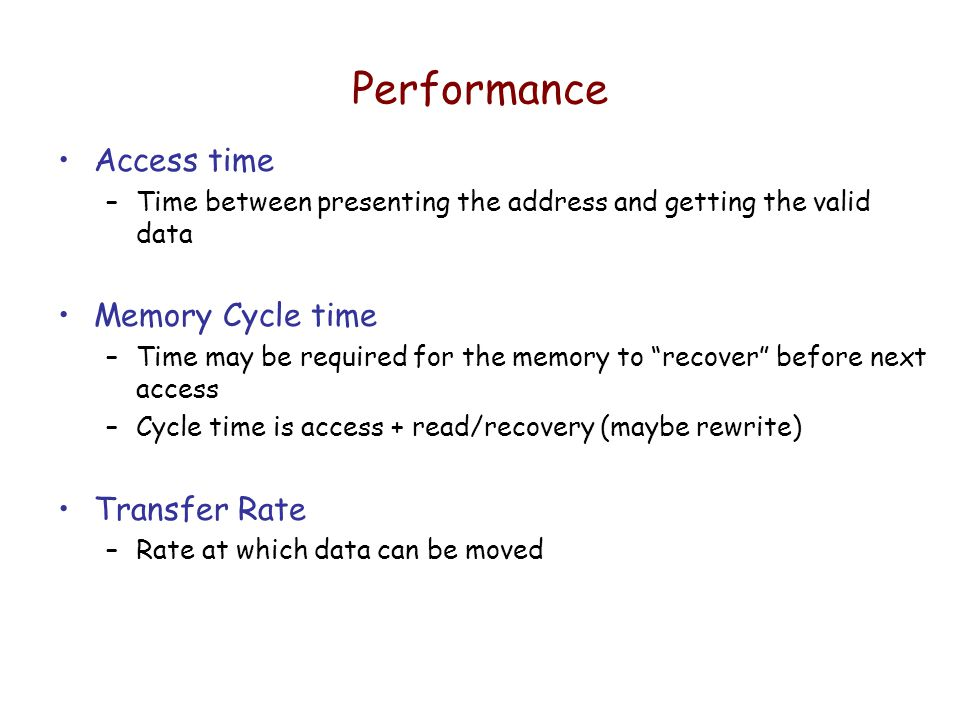 Performance Access time –Time between presenting the address and getting the valid data Memory Cycle time –Time may be required for the memory to recover before next access –Cycle time is access + read/recovery (maybe rewrite) Transfer Rate –Rate at which data can be moved