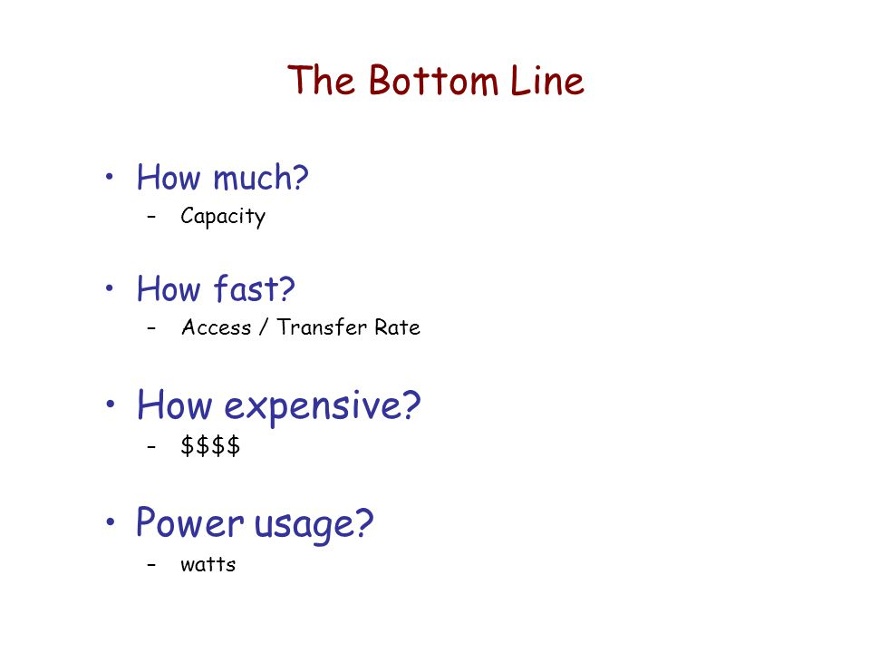 The Bottom Line How much. – Capacity How fast. – Access / Transfer Rate How expensive.