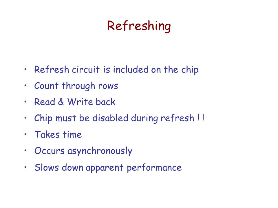 Refreshing Refresh circuit is included on the chip Count through rows Read & Write back Chip must be disabled during refresh .