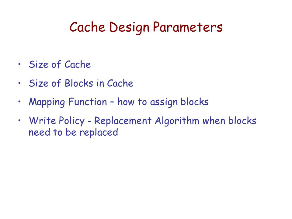 Cache Design Parameters Size of Cache Size of Blocks in Cache Mapping Function – how to assign blocks Write Policy - Replacement Algorithm when blocks need to be replaced