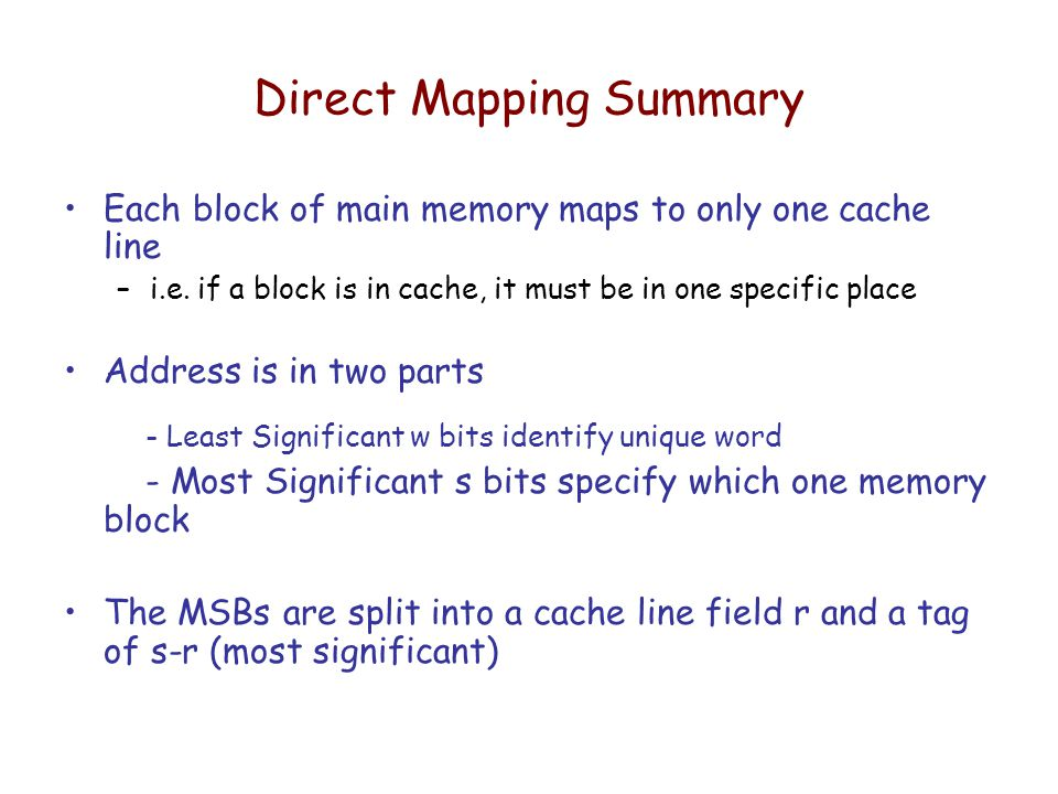 Direct Mapping Summary Each block of main memory maps to only one cache line –i.e.