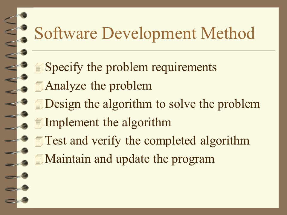 Software Development Method 4 Specify the problem requirements 4 Analyze the problem 4 Design the algorithm to solve the problem 4 Implement the algorithm 4 Test and verify the completed algorithm 4 Maintain and update the program