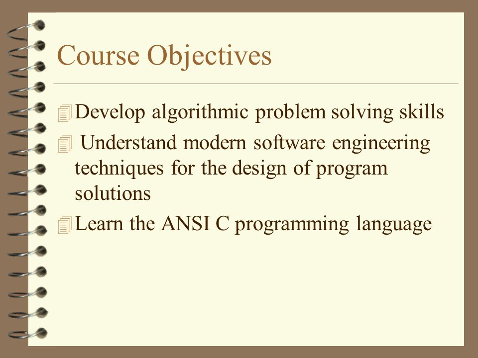 Course Objectives 4 Develop algorithmic problem solving skills 4 Understand modern software engineering techniques for the design of program solutions 4 Learn the ANSI C programming language