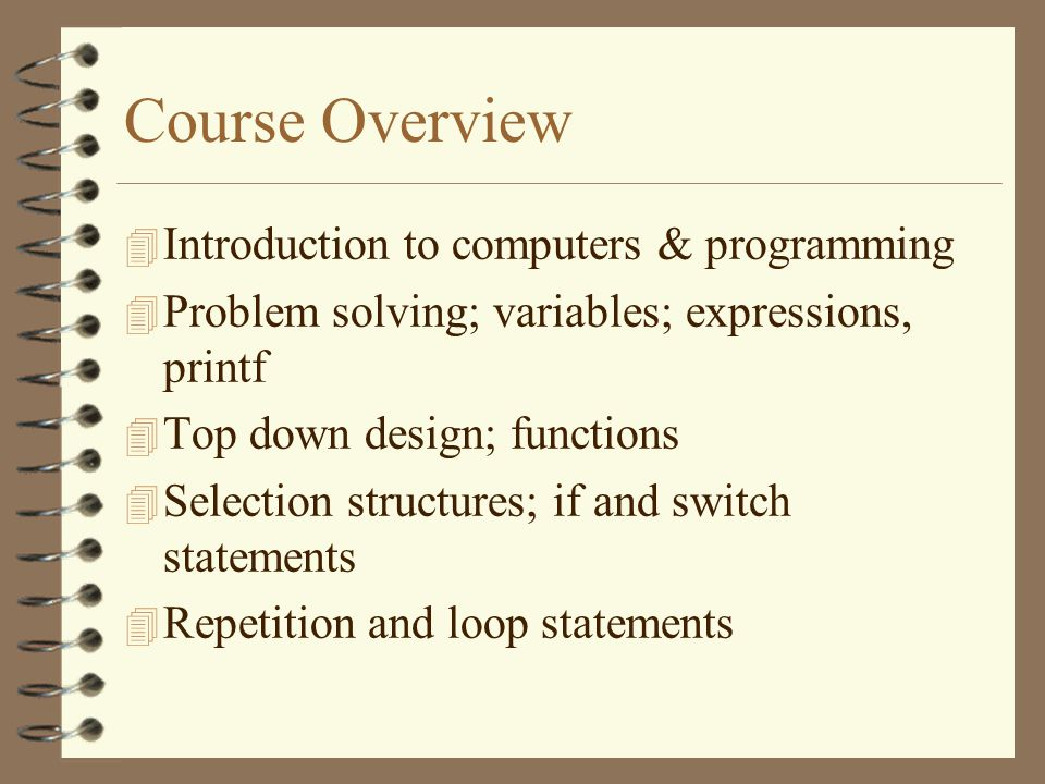 Course Overview  Introduction to computers & programming  Problem solving; variables; expressions, printf 4 Top down design; functions 4 Selection structures; if and switch statements 4 Repetition and loop statements