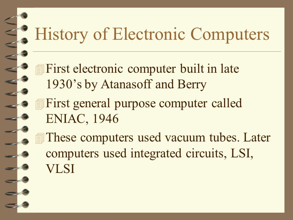History of Electronic Computers 4 First electronic computer built in late 1930's by Atanasoff and Berry 4 First general purpose computer called ENIAC, These computers used vacuum tubes.