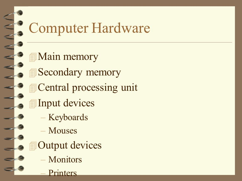 Computer Hardware 4 Main memory 4 Secondary memory 4 Central processing unit 4 Input devices –Keyboards –Mouses 4 Output devices –Monitors –Printers