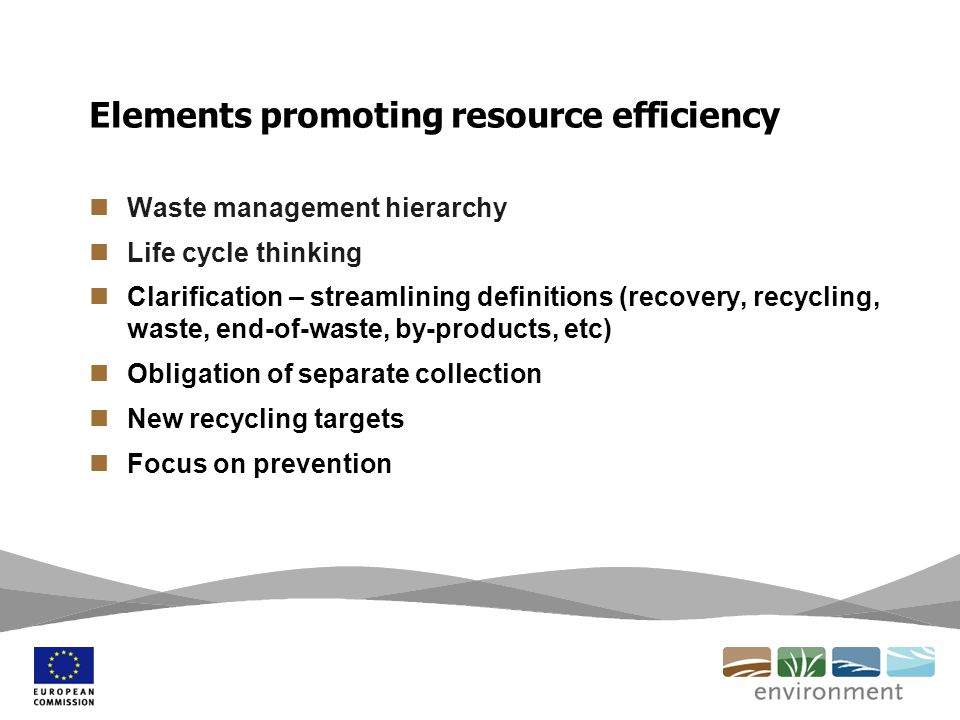 Waste management hierarchy Life cycle thinking Clarification – streamlining definitions (recovery, recycling, waste, end-of-waste, by-products, etc) Obligation of separate collection New recycling targets Focus on prevention Elements promoting resource efficiency