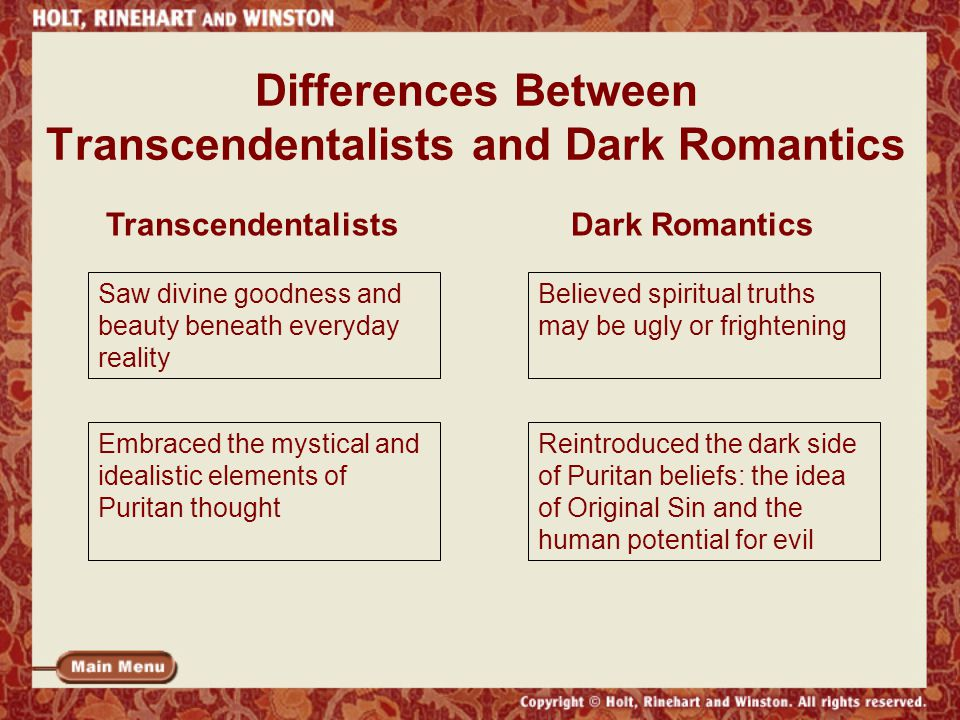 Differences Between Transcendentalists and Dark Romantics Saw divine goodness and beauty beneath everyday reality Believed spiritual truths may be ugly or frightening Embraced the mystical and idealistic elements of Puritan thought Reintroduced the dark side of Puritan beliefs: the idea of Original Sin and the human potential for evil TranscendentalistsDark Romantics
