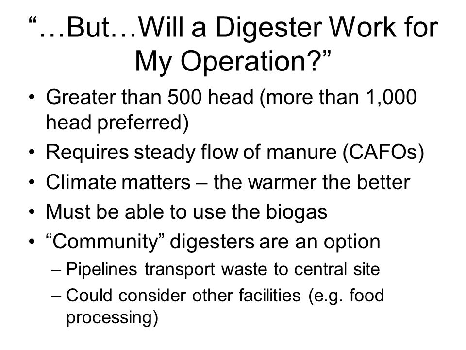 …But…Will a Digester Work for My Operation Greater than 500 head (more than 1,000 head preferred) Requires steady flow of manure (CAFOs) Climate matters – the warmer the better Must be able to use the biogas Community digesters are an option –Pipelines transport waste to central site –Could consider other facilities (e.g.