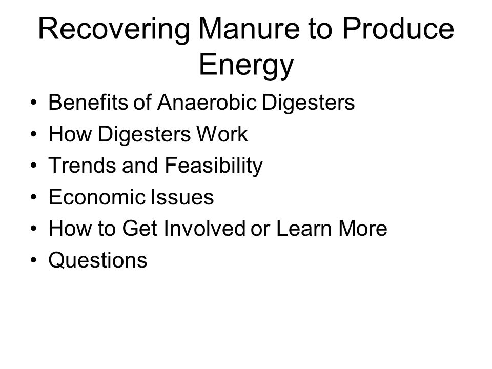 Recovering Manure to Produce Energy Benefits of Anaerobic Digesters How Digesters Work Trends and Feasibility Economic Issues How to Get Involved or Learn More Questions
