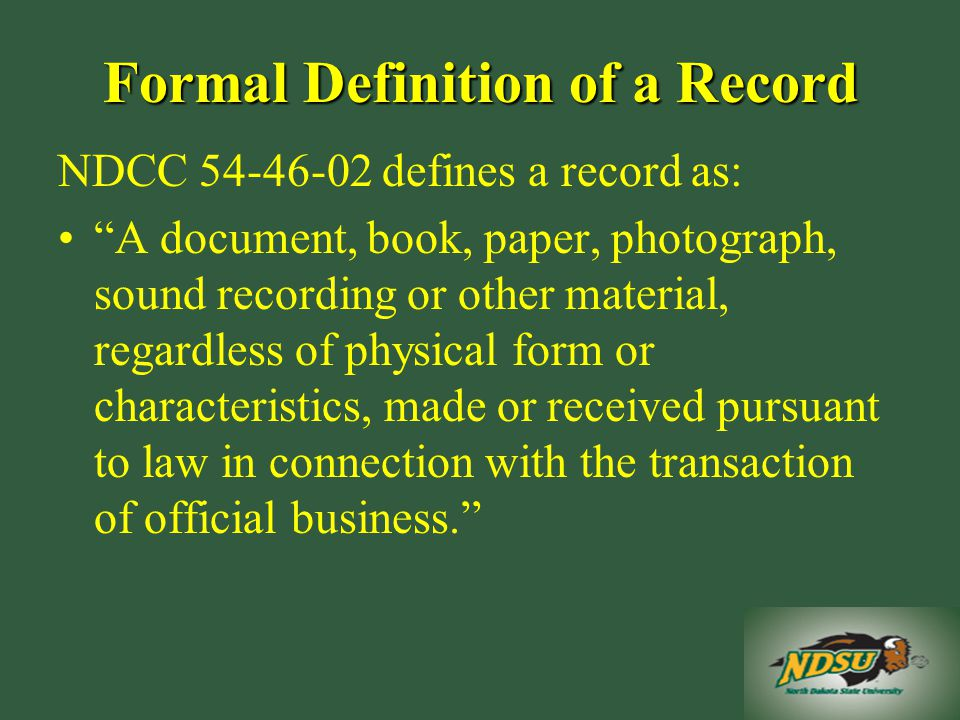 Formal Definition of a Record NDCC defines a record as: A document, book, paper, photograph, sound recording or other material, regardless of physical form or characteristics, made or received pursuant to law in connection with the transaction of official business.