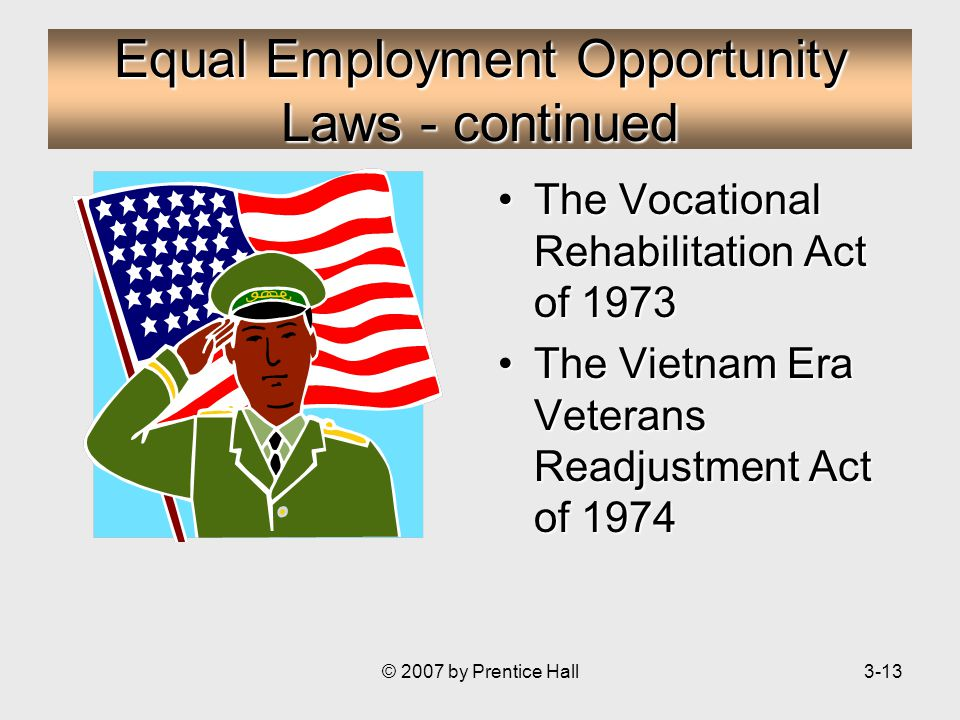 © 2007 by Prentice Hall3-13 Equal Employment Opportunity Laws - continued The Vocational Rehabilitation Act of 1973The Vocational Rehabilitation Act of 1973 The Vietnam Era Veterans Readjustment Act of 1974The Vietnam Era Veterans Readjustment Act of 1974