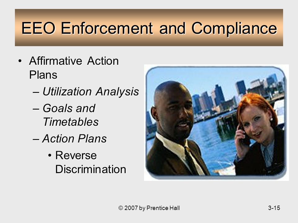 © 2007 by Prentice Hall3-15 EEO Enforcement and Compliance Affirmative Action PlansAffirmative Action Plans –Utilization Analysis –Goals and Timetables –Action Plans Reverse DiscriminationReverse Discrimination