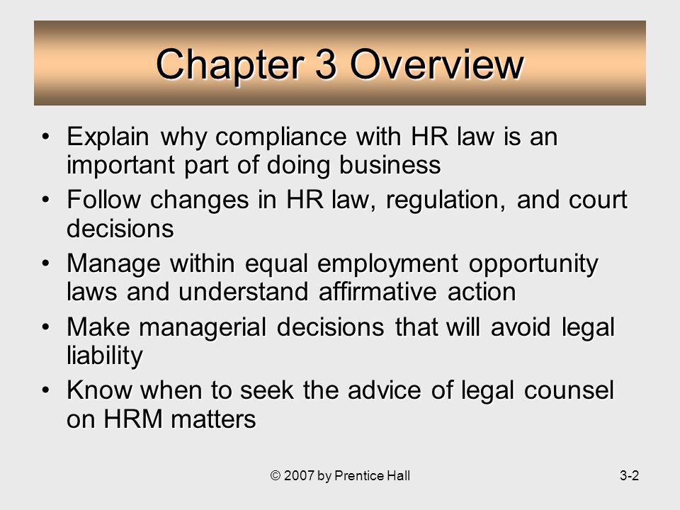 © 2007 by Prentice Hall3-2 Chapter 3 Overview Explain why compliance with HR law is an important part of doing businessExplain why compliance with HR law is an important part of doing business Follow changes in HR law, regulation, and court decisionsFollow changes in HR law, regulation, and court decisions Manage within equal employment opportunity laws and understand affirmative actionManage within equal employment opportunity laws and understand affirmative action Make managerial decisions that will avoid legal liabilityMake managerial decisions that will avoid legal liability Know when to seek the advice of legal counsel on HRM mattersKnow when to seek the advice of legal counsel on HRM matters