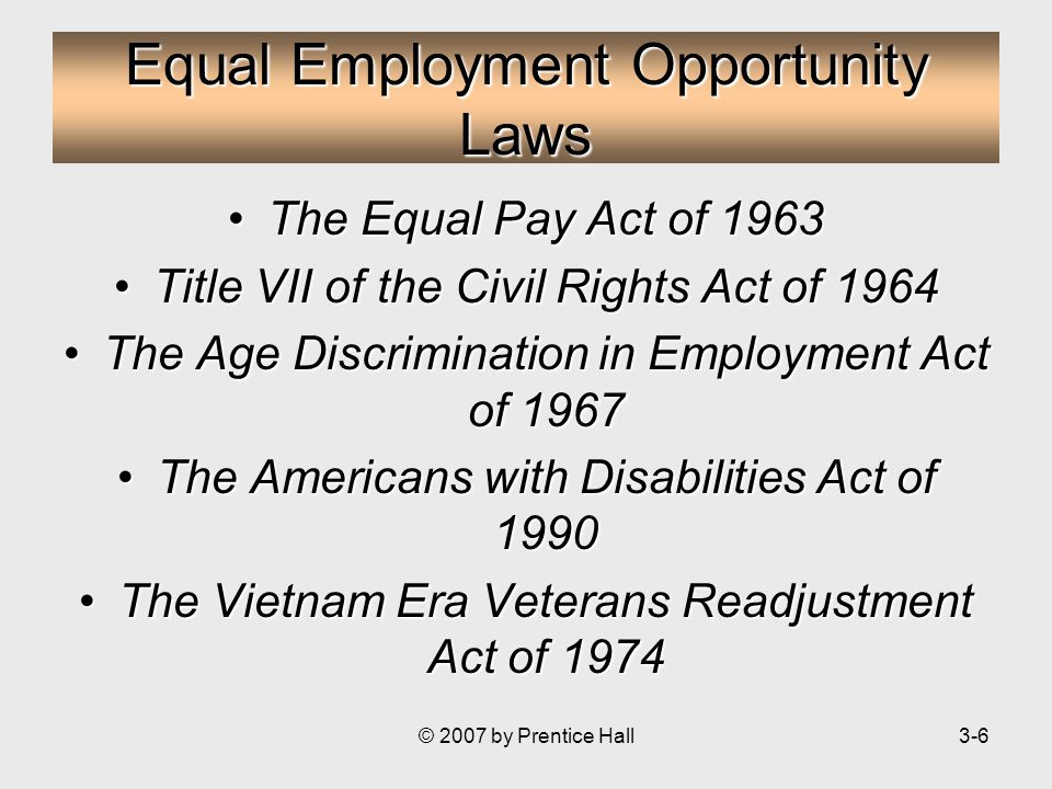 © 2007 by Prentice Hall3-6 Equal Employment Opportunity Laws The Equal Pay Act of 1963The Equal Pay Act of 1963 Title VII of the Civil Rights Act of 1964Title VII of the Civil Rights Act of 1964 The Age Discrimination in Employment Act of 1967The Age Discrimination in Employment Act of 1967 The Americans with Disabilities Act of 1990The Americans with Disabilities Act of 1990 The Vietnam Era Veterans Readjustment Act of 1974The Vietnam Era Veterans Readjustment Act of 1974