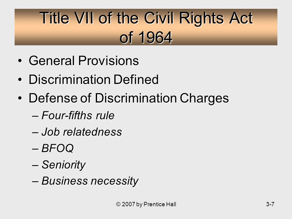 © 2007 by Prentice Hall3-7 Title VII of the Civil Rights Act of 1964 General ProvisionsGeneral Provisions Discrimination DefinedDiscrimination Defined Defense of Discrimination ChargesDefense of Discrimination Charges –Four-fifths rule –Job relatedness –BFOQ –Seniority –Business necessity