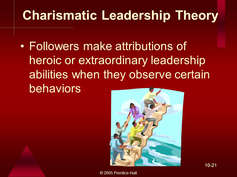 © 2005 Prentice-Hall Charismatic Leadership Theory Followers make attributions of heroic or extraordinary leadership abilities when they observe certain behaviors