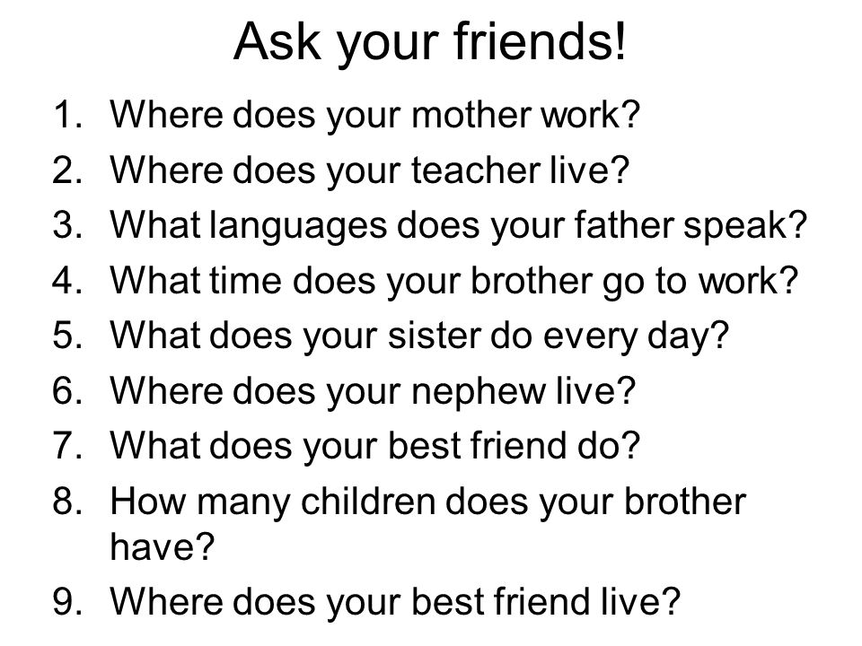 Ask your friends. 1.Where does your mother work. 2.Where does your teacher live.