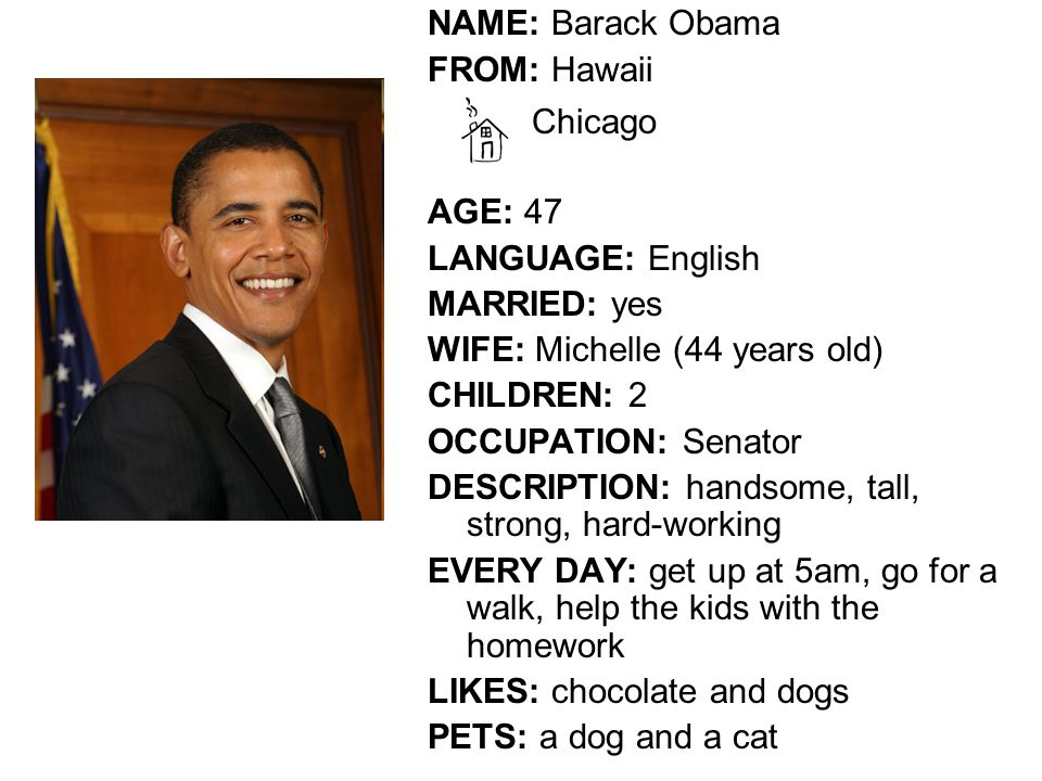 NAME: Barack Obama FROM: Hawaii Chicago AGE: 47 LANGUAGE: English MARRIED: yes WIFE: Michelle (44 years old) CHILDREN: 2 OCCUPATION: Senator DESCRIPTION: handsome, tall, strong, hard-working EVERY DAY: get up at 5am, go for a walk, help the kids with the homework LIKES: chocolate and dogs PETS: a dog and a cat