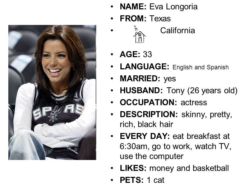 NAME: Eva Longoria FROM: Texas California AGE: 33 LANGUAGE: English and Spanish MARRIED: yes HUSBAND: Tony (26 years old) OCCUPATION: actress DESCRIPTION: skinny, pretty, rich, black hair EVERY DAY: eat breakfast at 6:30am, go to work, watch TV, use the computer LIKES: money and basketball PETS: 1 cat