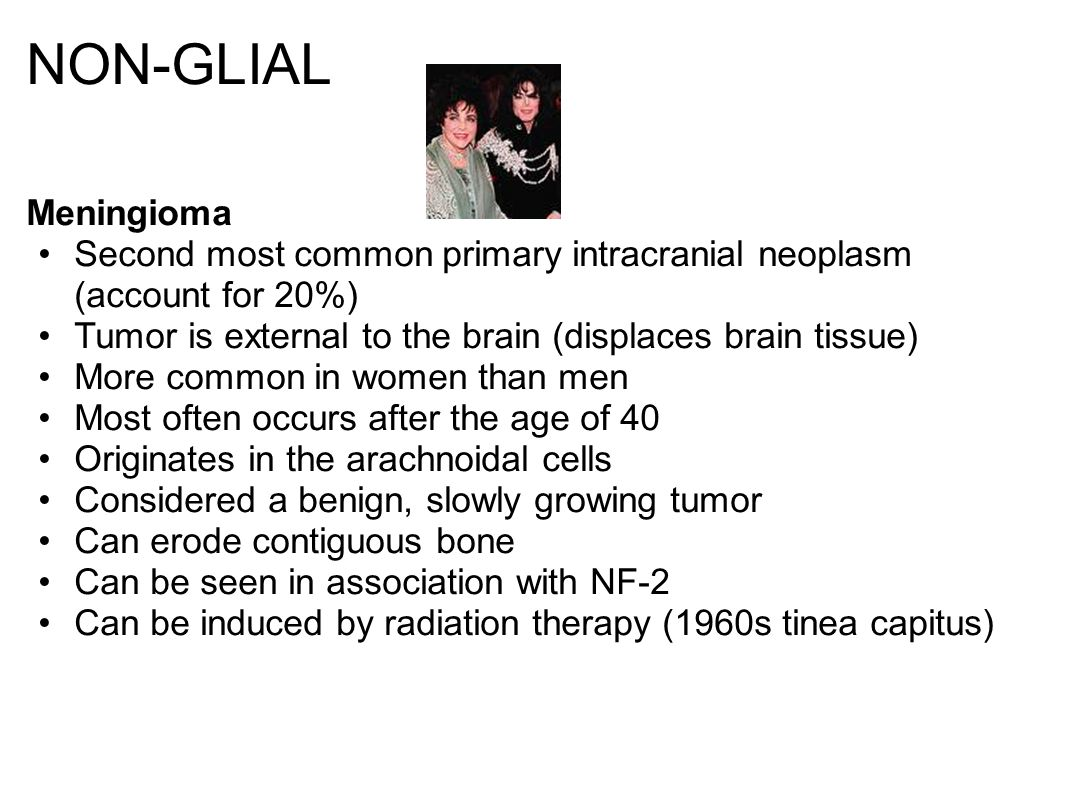 NON-GLIAL Meningioma Second most common primary intracranial neoplasm (account for 20%) Tumor is external to the brain (displaces brain tissue) More common in women than men Most often occurs after the age of 40 Originates in the arachnoidal cells Considered a benign, slowly growing tumor Can erode contiguous bone Can be seen in association with NF-2 Can be induced by radiation therapy (1960s tinea capitus)