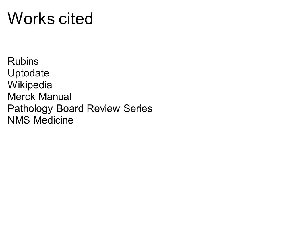 Works cited Rubins Uptodate Wikipedia Merck Manual Pathology Board Review Series NMS Medicine