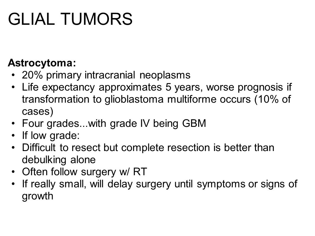 GLIAL TUMORS Astrocytoma: 20% primary intracranial neoplasms Life expectancy approximates 5 years, worse prognosis if transformation to glioblastoma multiforme occurs (10% of cases) Four grades...with grade IV being GBM If low grade: Difficult to resect but complete resection is better than debulking alone Often follow surgery w/ RT If really small, will delay surgery until symptoms or signs of growth