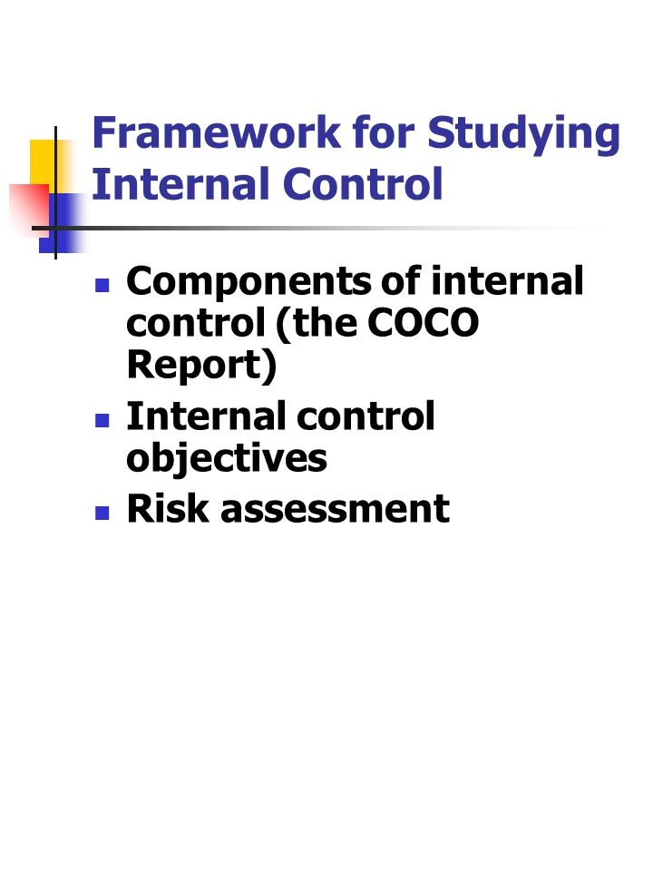Framework for Studying Internal Control Components of internal control (the COCO Report) Internal control objectives Risk assessment