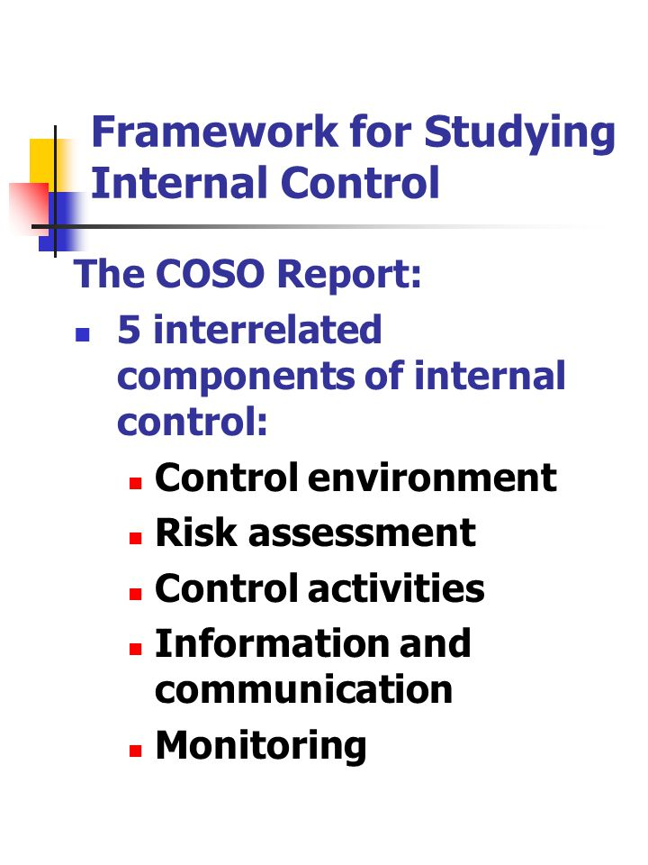Framework for Studying Internal Control The COSO Report: 5 interrelated components of internal control: Control environment Risk assessment Control activities Information and communication Monitoring