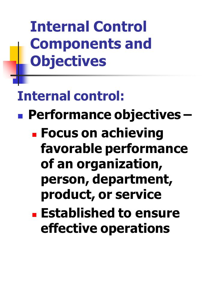 Internal Control Components and Objectives Internal control: Performance objectives – Focus on achieving favorable performance of an organization, person, department, product, or service Established to ensure effective operations