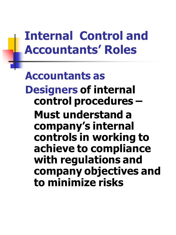 Internal Control and Accountants' Roles Accountants as Designers of internal control procedures – Must understand a company's internal controls in working to achieve to compliance with regulations and company objectives and to minimize risks
