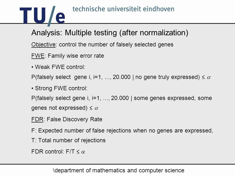 \department of mathematics and computer science Analysis: Multiple testing (after normalization) Objective: control the number of falsely selected genes FWE: Family wise error rate Weak FWE control: P(falsely select gene i, i=1,..., | no gene truly expressed)   Strong FWE control: P(falsely select gene i, i=1,..., | some genes expressed, some genes not expressed)   FDR: False Discovery Rate F: Expected number of false rejections when no genes are expressed, T: Total number of rejections FDR control: F/T  