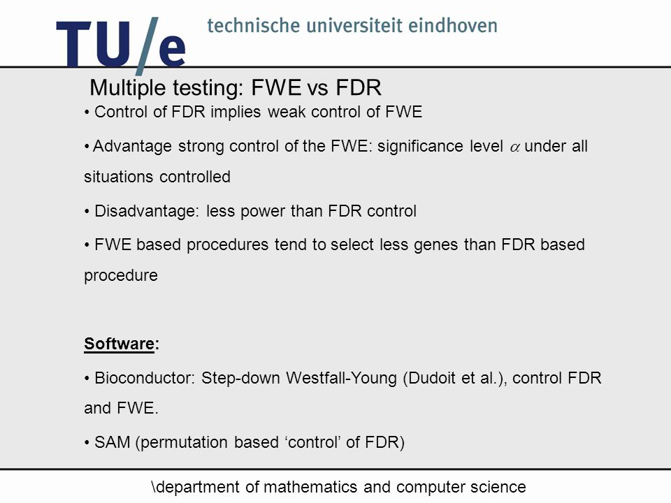 \department of mathematics and computer science Multiple testing: FWE vs FDR Control of FDR implies weak control of FWE Advantage strong control of the FWE: significance level  under all situations controlled Disadvantage: less power than FDR control FWE based procedures tend to select less genes than FDR based procedure Software: Bioconductor: Step-down Westfall-Young (Dudoit et al.), control FDR and FWE.