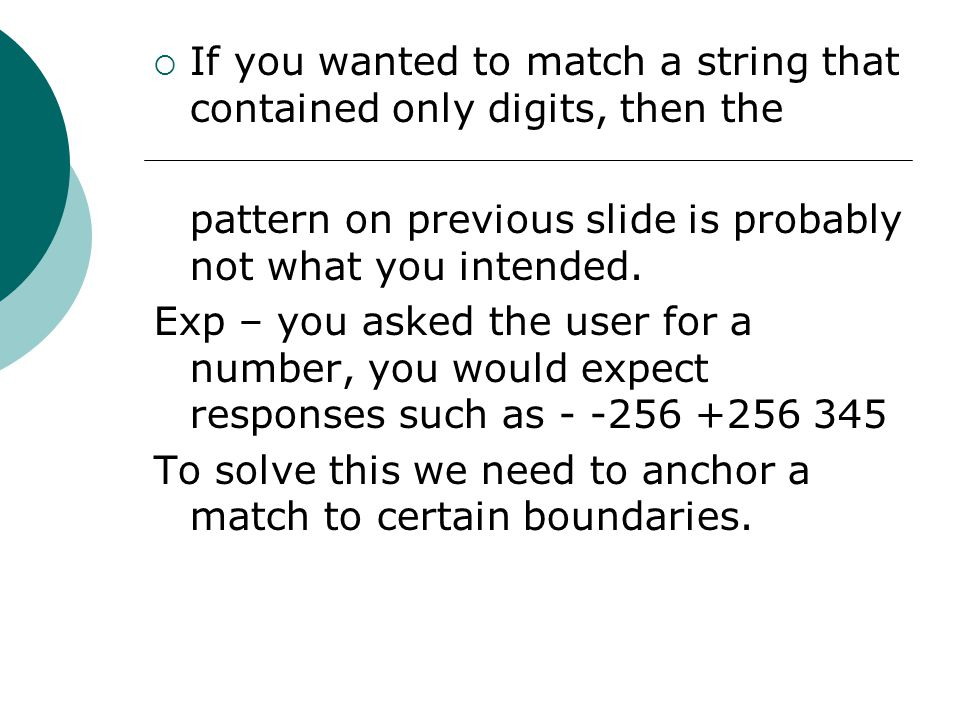  If you wanted to match a string that contained only digits, then the pattern on previous slide is probably not what you intended.