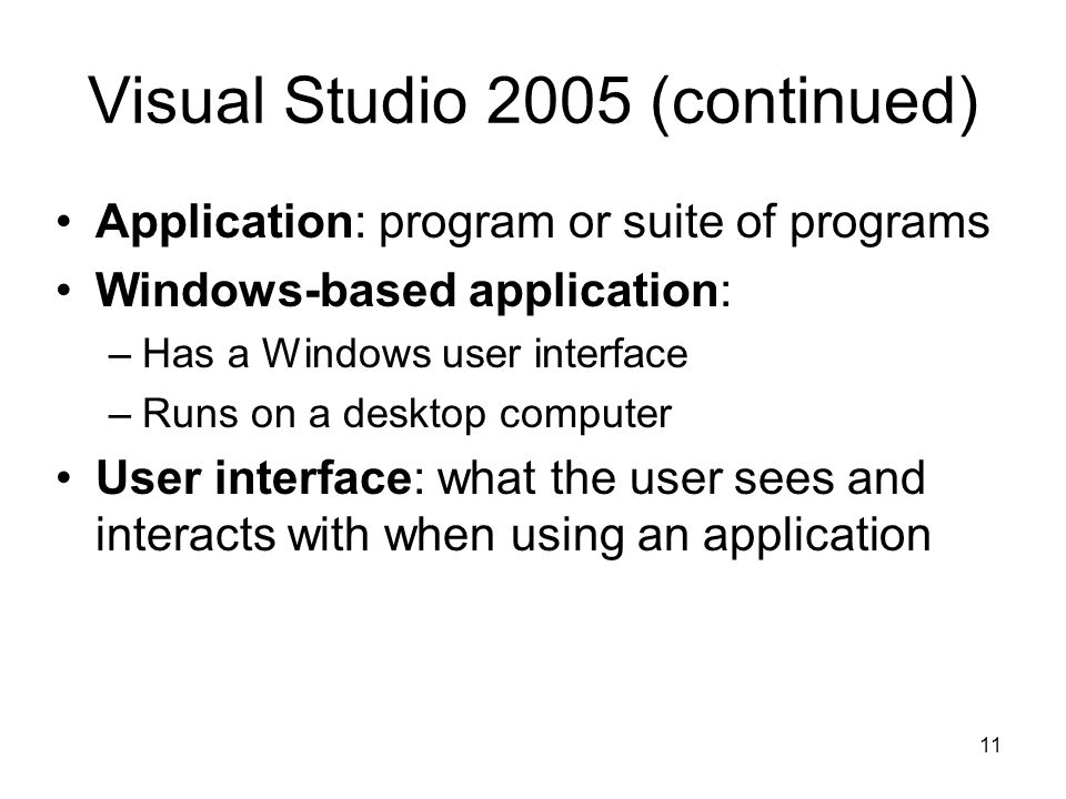 11 Visual Studio 2005 (continued) Application: program or suite of programs Windows-based application: –Has a Windows user interface –Runs on a desktop computer User interface: what the user sees and interacts with when using an application