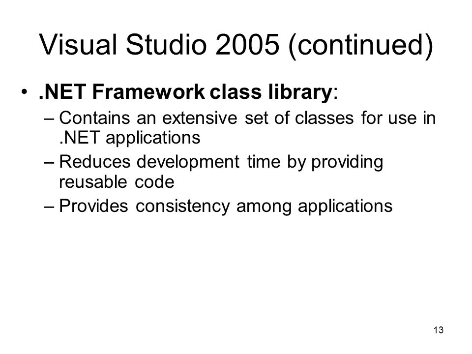 13 Visual Studio 2005 (continued).NET Framework class library: –Contains an extensive set of classes for use in.NET applications –Reduces development time by providing reusable code –Provides consistency among applications