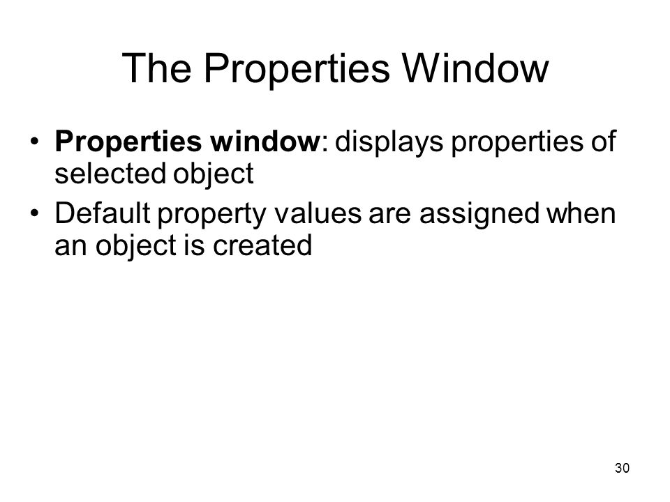 30 The Properties Window Properties window: displays properties of selected object Default property values are assigned when an object is created