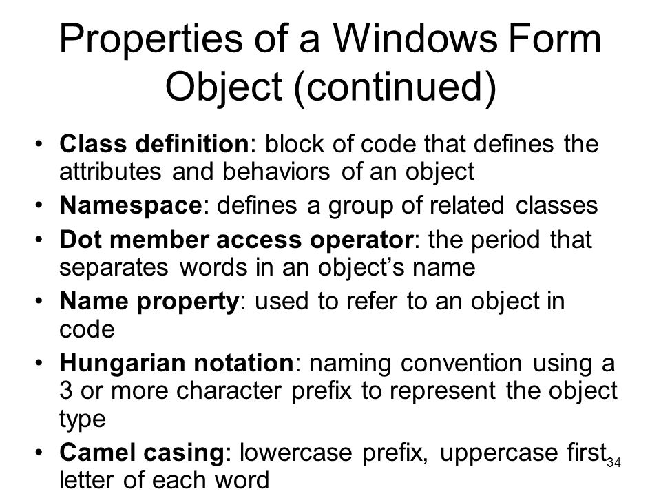 34 Properties of a Windows Form Object (continued) Class definition: block of code that defines the attributes and behaviors of an object Namespace: defines a group of related classes Dot member access operator: the period that separates words in an object's name Name property: used to refer to an object in code Hungarian notation: naming convention using a 3 or more character prefix to represent the object type Camel casing: lowercase prefix, uppercase first letter of each word