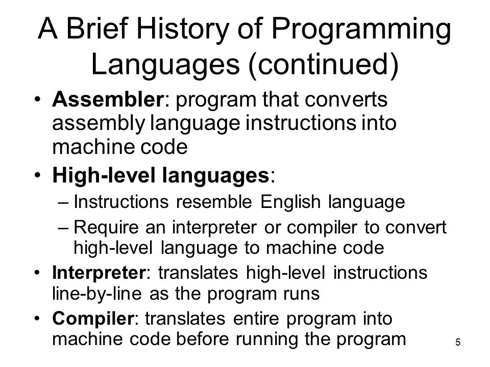 5 A Brief History of Programming Languages (continued) Assembler: program that converts assembly language instructions into machine code High-level languages: –Instructions resemble English language –Require an interpreter or compiler to convert high-level language to machine code Interpreter: translates high-level instructions line-by-line as the program runs Compiler: translates entire program into machine code before running the program