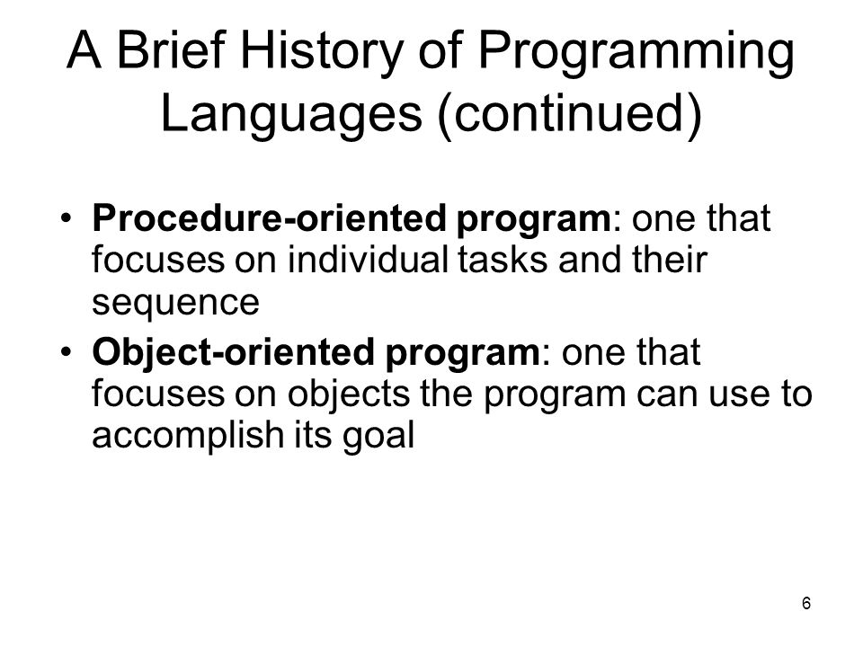 6 A Brief History of Programming Languages (continued) Procedure-oriented program: one that focuses on individual tasks and their sequence Object-oriented program: one that focuses on objects the program can use to accomplish its goal