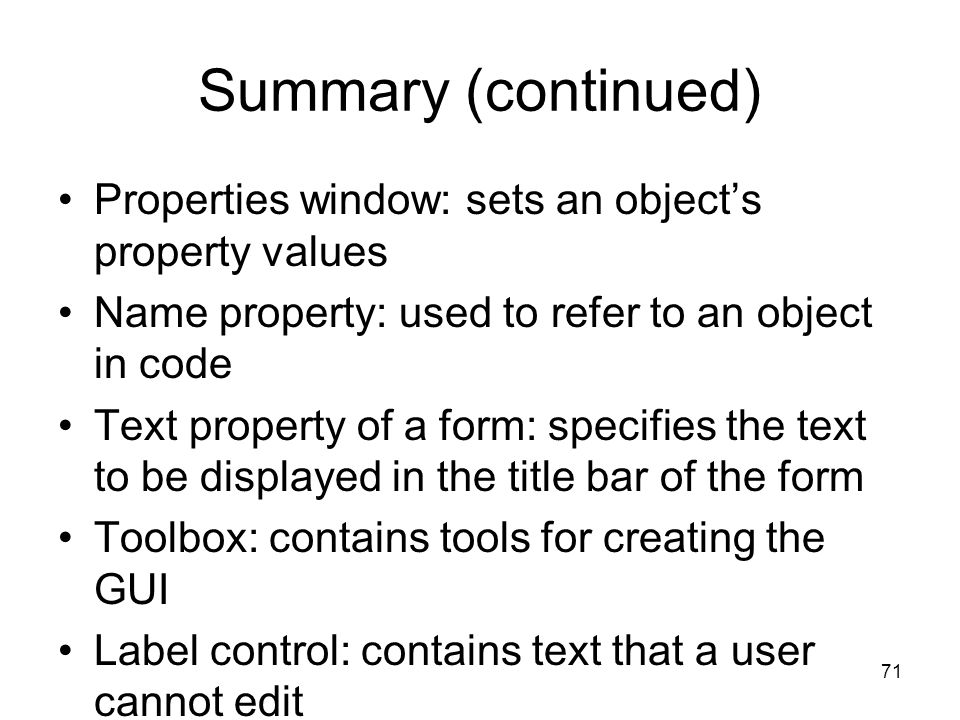 71 Summary (continued) Properties window: sets an object's property values Name property: used to refer to an object in code Text property of a form: specifies the text to be displayed in the title bar of the form Toolbox: contains tools for creating the GUI Label control: contains text that a user cannot edit Event: occurs when user interacts with GUI elements