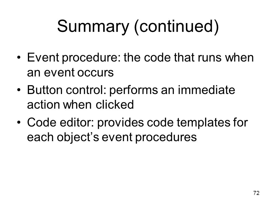 72 Summary (continued) Event procedure: the code that runs when an event occurs Button control: performs an immediate action when clicked Code editor: provides code templates for each object's event procedures