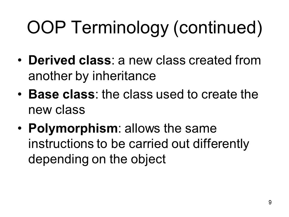 9 OOP Terminology (continued) Derived class: a new class created from another by inheritance Base class: the class used to create the new class Polymorphism: allows the same instructions to be carried out differently depending on the object