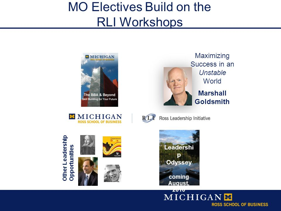 Maximizing Success in an Unstable World Marshall Goldsmith Leadershi p Odyssey coming August, 2010 Other Leadership Opportunities MO Electives Build on the RLI Workshops