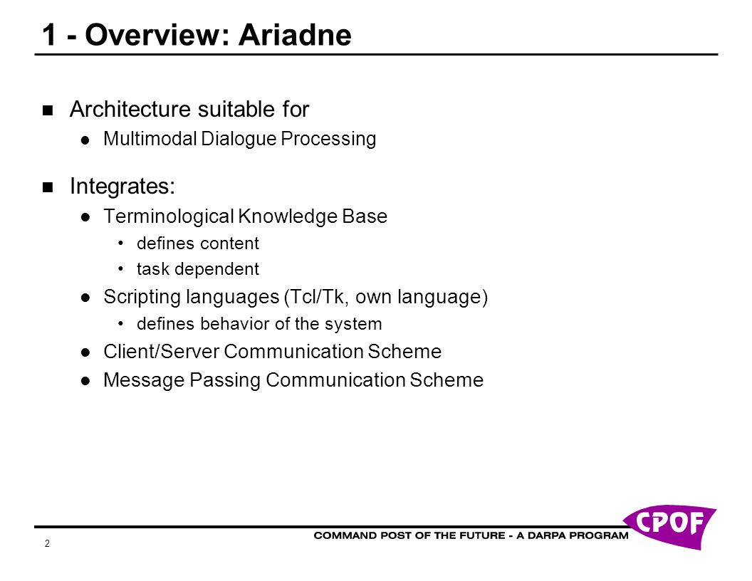 2 1 - Overview: Ariadne Architecture suitable for Multimodal Dialogue Processing Integrates: Terminological Knowledge Base defines content task dependent Scripting languages (Tcl/Tk, own language) defines behavior of the system Client/Server Communication Scheme Message Passing Communication Scheme