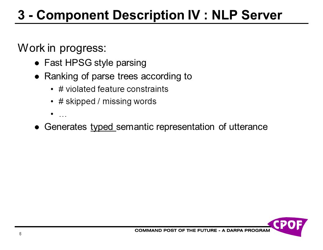 8 3 - Component Description IV : NLP Server Work in progress: Fast HPSG style parsing Ranking of parse trees according to # violated feature constraints # skipped / missing words … Generates typed semantic representation of utterance