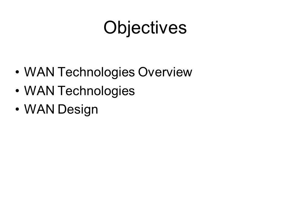 Objectives WAN Technologies Overview WAN Technologies WAN Design