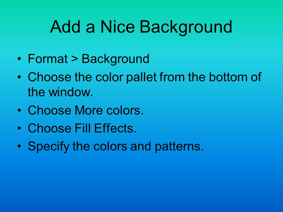 Add a Nice Background Format > Background Choose the color pallet from the bottom of the window.
