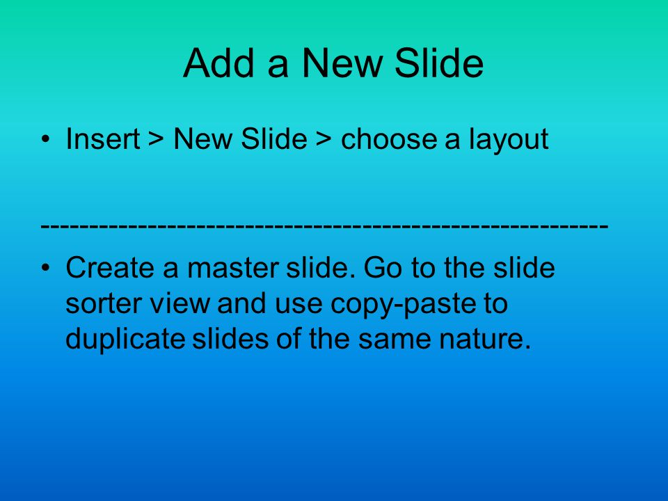 Add a New Slide Insert > New Slide > choose a layout Create a master slide.